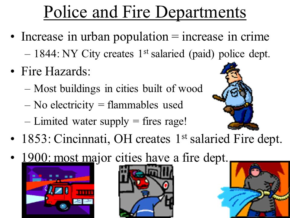 Police and Fire Departments Increase in urban population = increase in crime –1844: NY City creates 1 st salaried (paid) police dept.