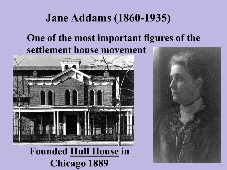 Jane Addams ( ) One of the most important figures of the settlement house movement Founded Hull House in Chicago 1889