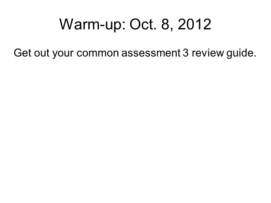 Warm-up: Oct. 8, 2012 Get out your common assessment 3 review guide.