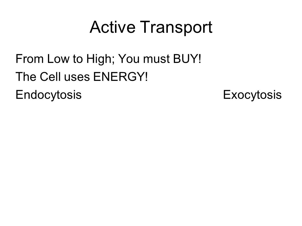 Active Transport From Low to High; You must BUY! The Cell uses ENERGY! Endocytosis Exocytosis