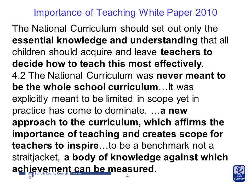 Importance of Teaching White Paper The National Curriculum should set out only the essential knowledge and understanding that all children should acquire and leave teachers to decide how to teach this most effectively.