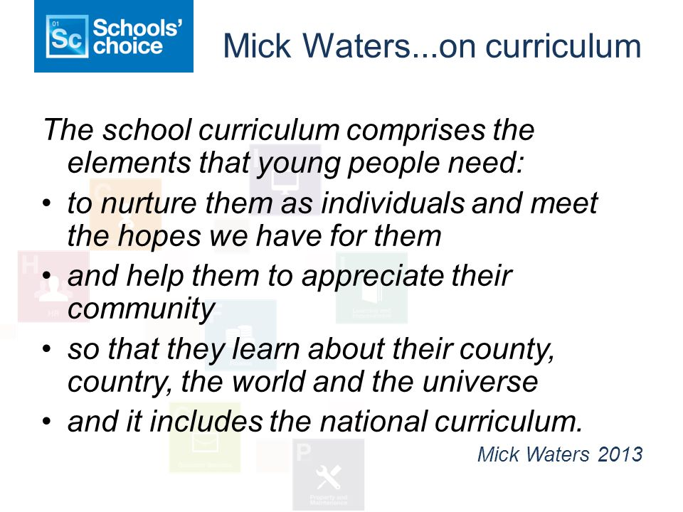 Mick Waters...on curriculum The school curriculum comprises the elements that young people need: to nurture them as individuals and meet the hopes we have for them and help them to appreciate their community so that they learn about their county, country, the world and the universe and it includes the national curriculum.