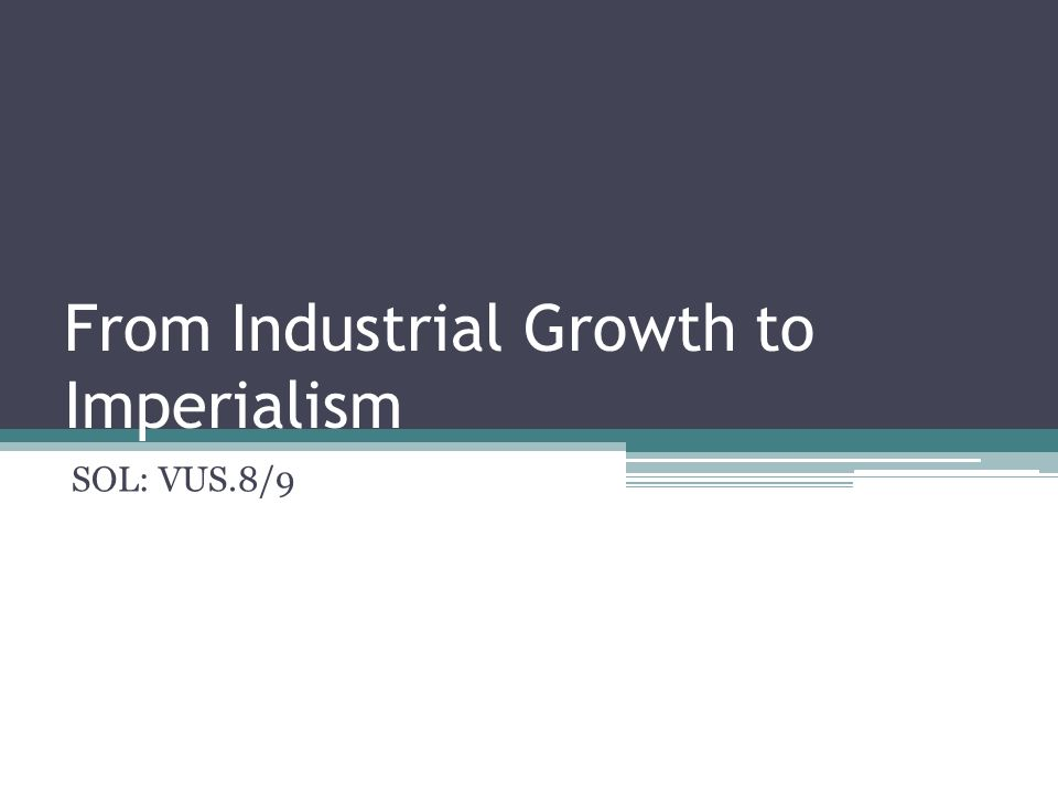 From Industrial Growth to Imperialism SOL: VUS.8/9