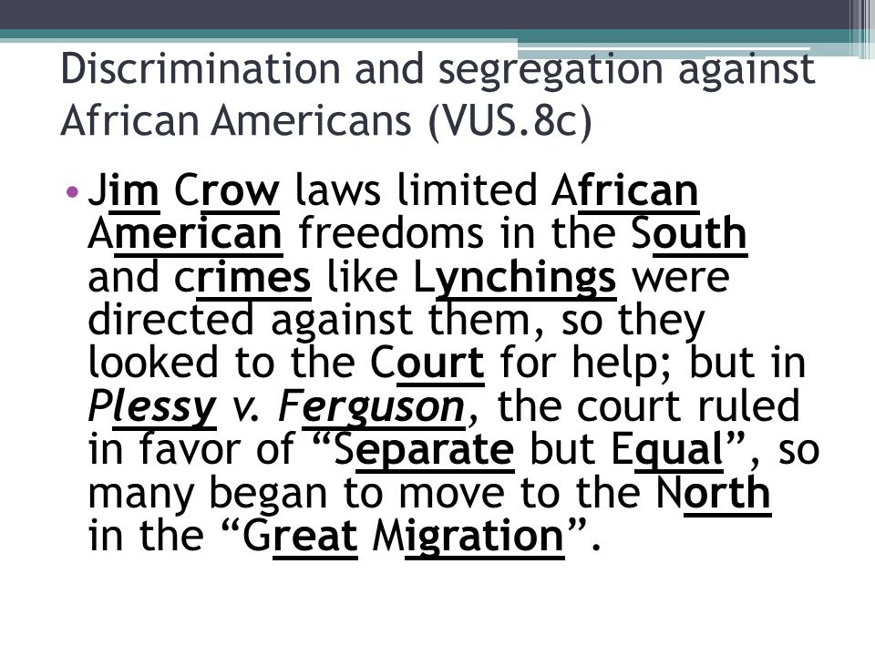 Discrimination and segregation against African Americans (VUS.8c) Jim Crow laws limited African American freedoms in the South and crimes like Lynchings were directed against them, so they looked to the Court for help; but in Plessy v.