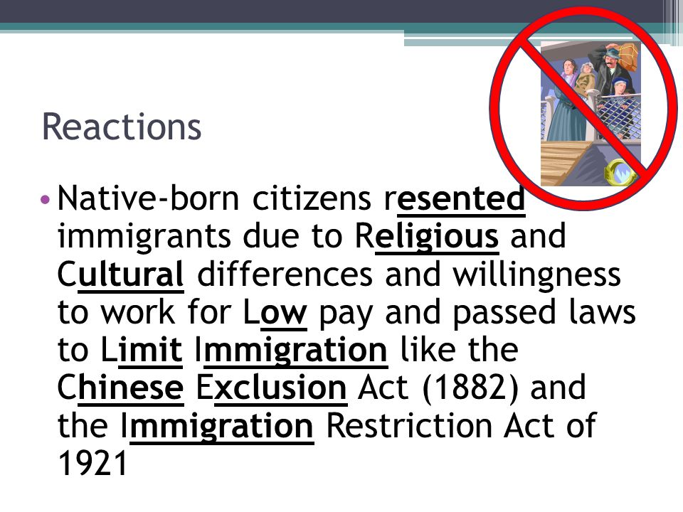 Reactions Native-born citizens resented immigrants due to Religious and Cultural differences and willingness to work for Low pay and passed laws to Limit Immigration like the Chinese Exclusion Act (1882) and the Immigration Restriction Act of 1921
