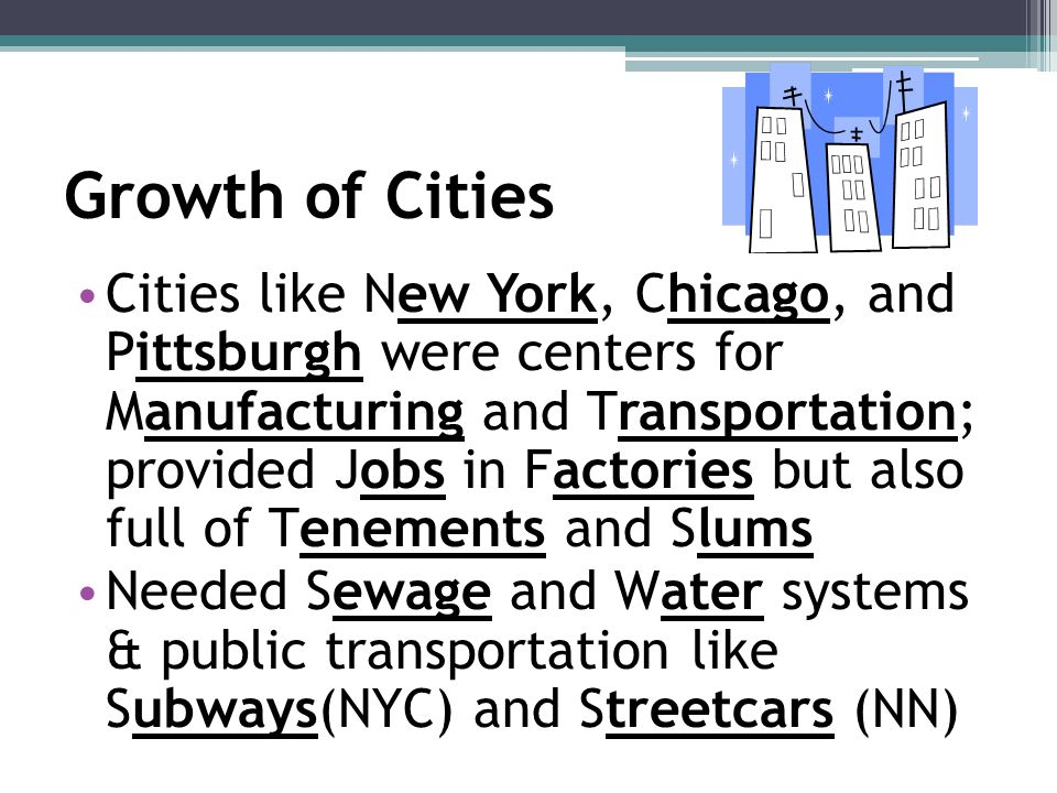 Growth of Cities Cities like New York, Chicago, and Pittsburgh were centers for Manufacturing and Transportation; provided Jobs in Factories but also full of Tenements and Slums Needed Sewage and Water systems & public transportation like Subways(NYC) and Streetcars (NN)