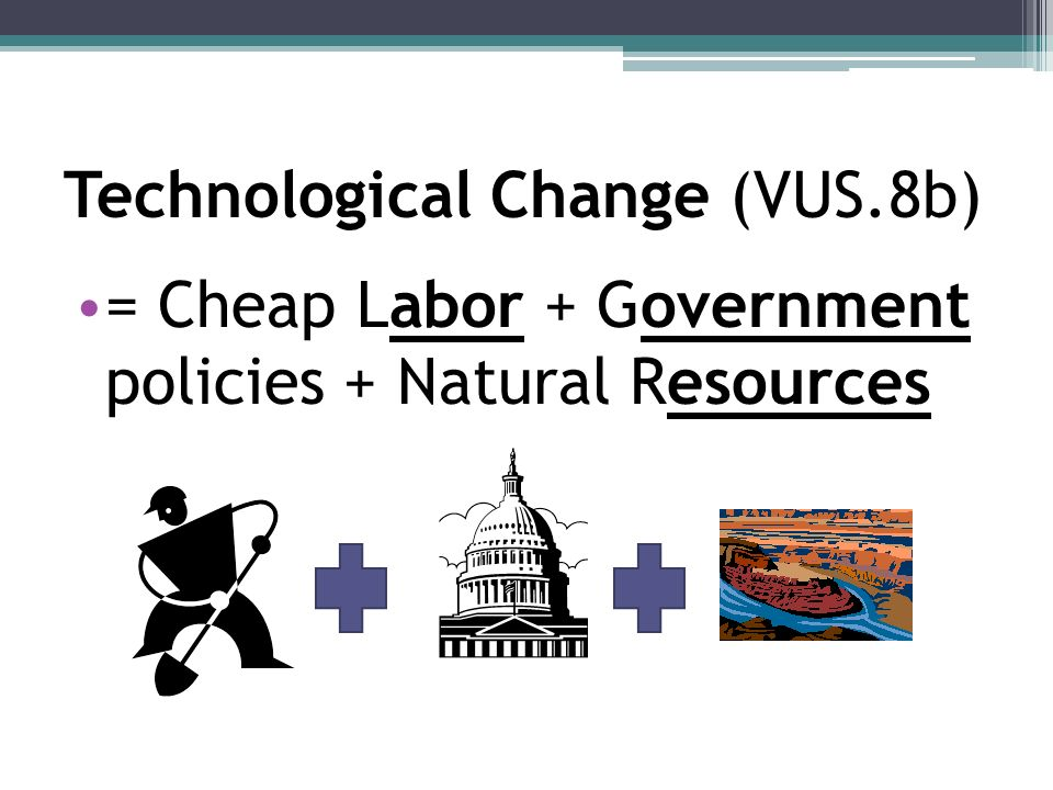Technological Change (VUS.8b) = Cheap Labor + Government policies + Natural Resources