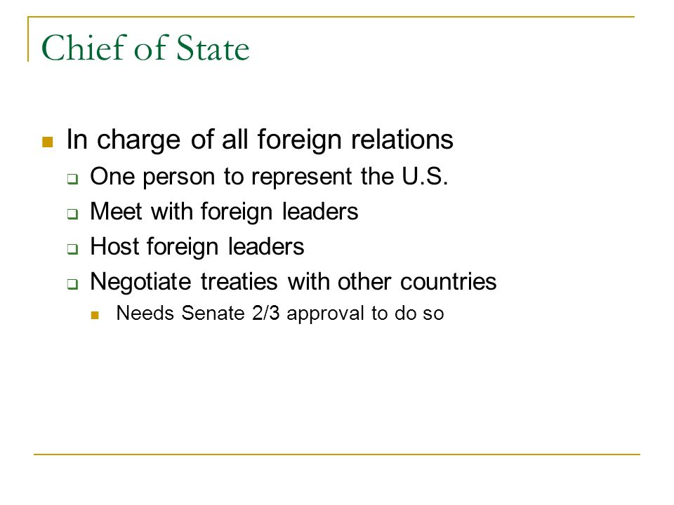 Chief of State In charge of all foreign relations  One person to represent the U.S.