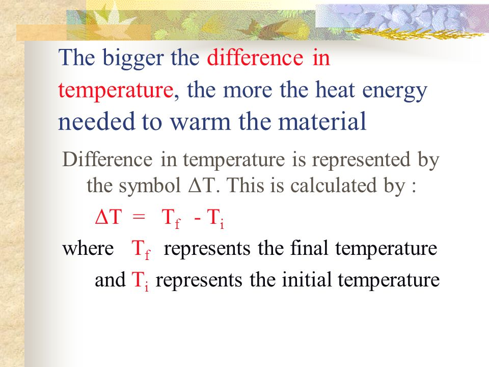 The bigger the difference in temperature, the more the heat energy needed to warm the material Difference in temperature is represented by the symbol ΔT.