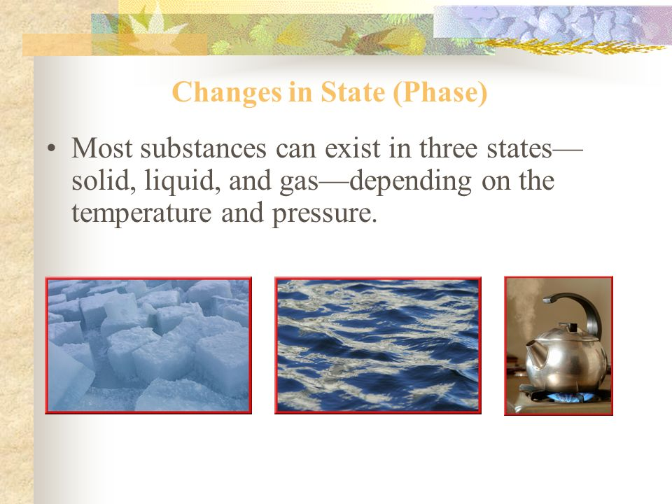 Changes in State (Phase) Most substances can exist in three states— solid, liquid, and gas—depending on the temperature and pressure.