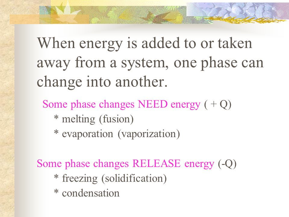 When energy is added to or taken away from a system, one phase can change into another.