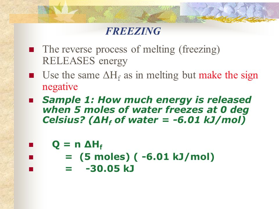 FREEZING The reverse process of melting (freezing) RELEASES energy Use the same ΔH f as in melting but make the sign negative Sample 1: How much energy is released when 5 moles of water freezes at 0 deg Celsius.