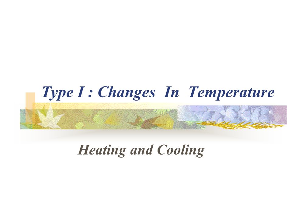 Type I : Changes In Temperature Heating and Cooling