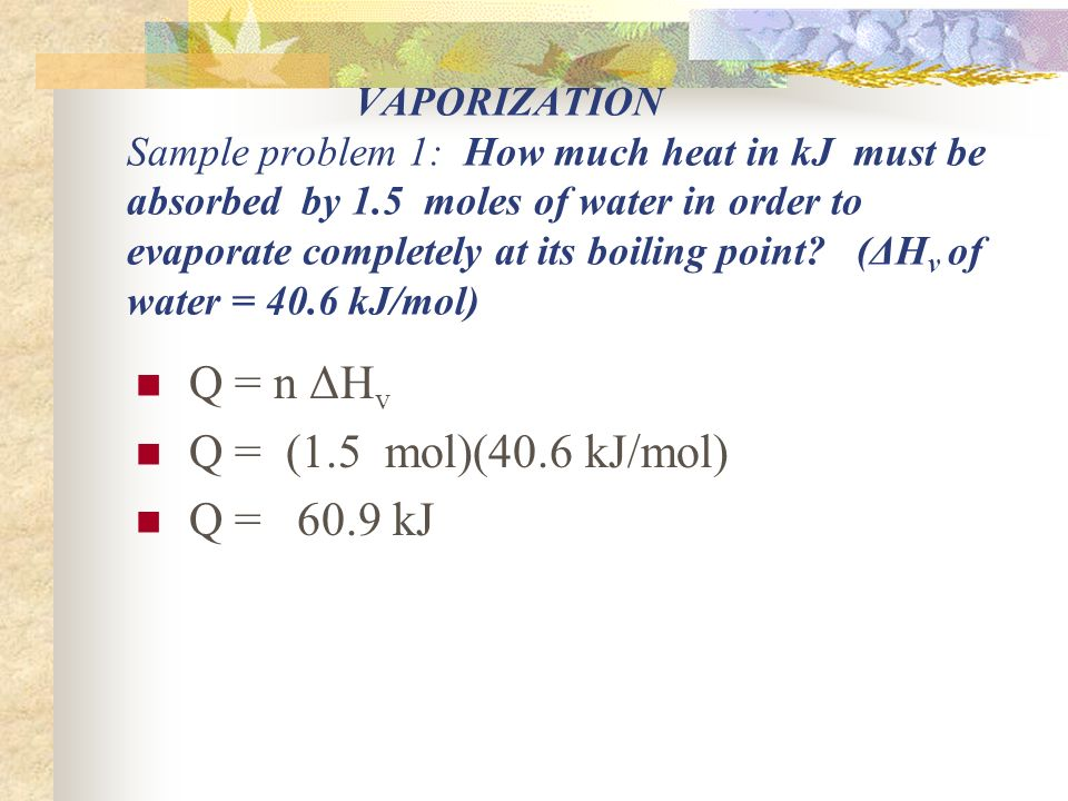 VAPORIZATION Sample problem 1: How much heat in kJ must be absorbed by 1.5 moles of water in order to evaporate completely at its boiling point.