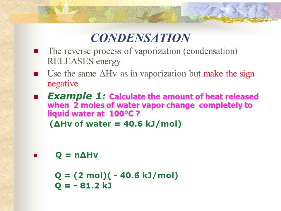 CONDENSATION The reverse process of vaporization (condensation) RELEASES energy Use the same ΔHv as in vaporization but make the sign negative Calculate the amount of heat released when 2 moles of water vapor change completely to liquid water at 100°C .