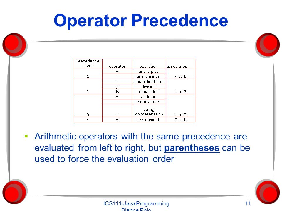 ICS111-Java Programming Blanca Polo 11 Operator Precedence  Arithmetic operators with the same precedence are evaluated from left to right, but parentheses can be used to force the evaluation order