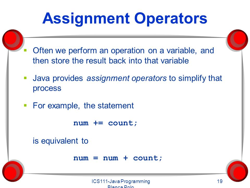 ICS111-Java Programming Blanca Polo 19 Assignment Operators  Often we perform an operation on a variable, and then store the result back into that variable  Java provides assignment operators to simplify that process  For example, the statement num += count; is equivalent to num = num + count;