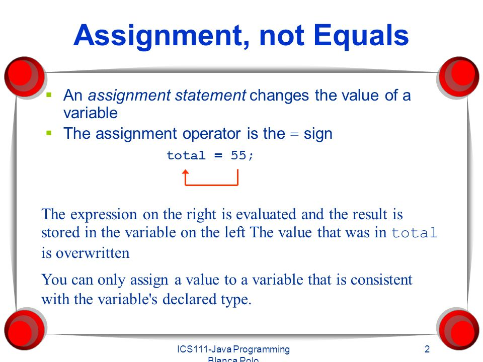 ICS111-Java Programming Blanca Polo 2 Assignment, not Equals  An assignment statement changes the value of a variable  The assignment operator is the = sign total = 55; The expression on the right is evaluated and the result is stored in the variable on the left The value that was in total is overwritten You can only assign a value to a variable that is consistent with the variable s declared type.