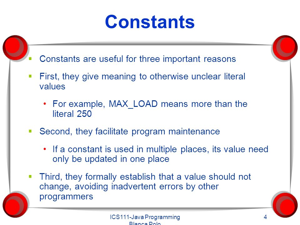 ICS111-Java Programming Blanca Polo 4 Constants  Constants are useful for three important reasons  First, they give meaning to otherwise unclear literal values For example, MAX_LOAD means more than the literal 250  Second, they facilitate program maintenance If a constant is used in multiple places, its value need only be updated in one place  Third, they formally establish that a value should not change, avoiding inadvertent errors by other programmers