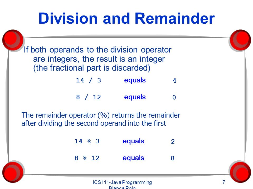 ICS111-Java Programming Blanca Polo 7 Division and Remainder If both operands to the division operator are integers, the result is an integer (the fractional part is discarded) The remainder operator (%) returns the remainder after dividing the second operand into the first 14 / 3 equals 8 / 12 equals % 3 equals 8 % 12 equals 2 8