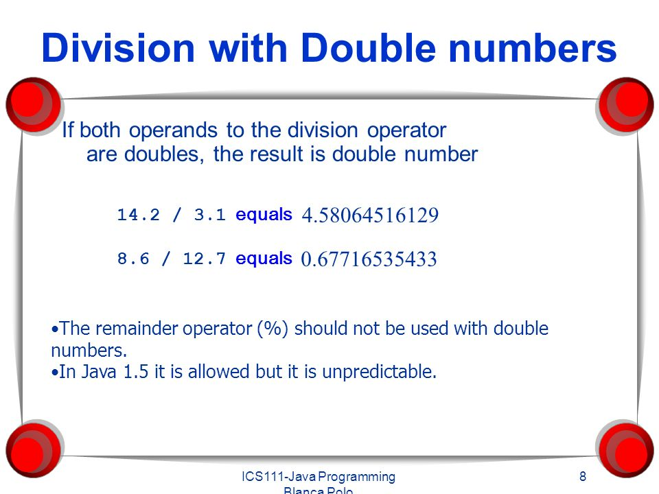 ICS111-Java Programming Blanca Polo 8 Division with Double numbers If both operands to the division operator are doubles, the result is double number The remainder operator (%) should not be used with double numbers.
