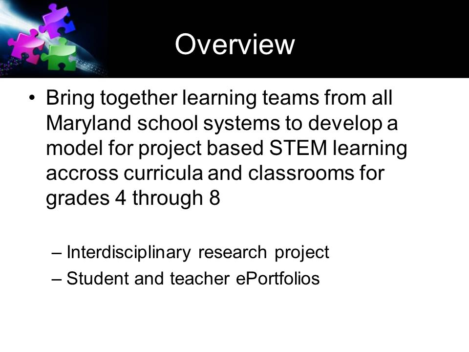 Overview Bring together learning teams from all Maryland school systems to develop a model for project based STEM learning accross curricula and classrooms for grades 4 through 8 –Interdisciplinary research project –Student and teacher ePortfolios