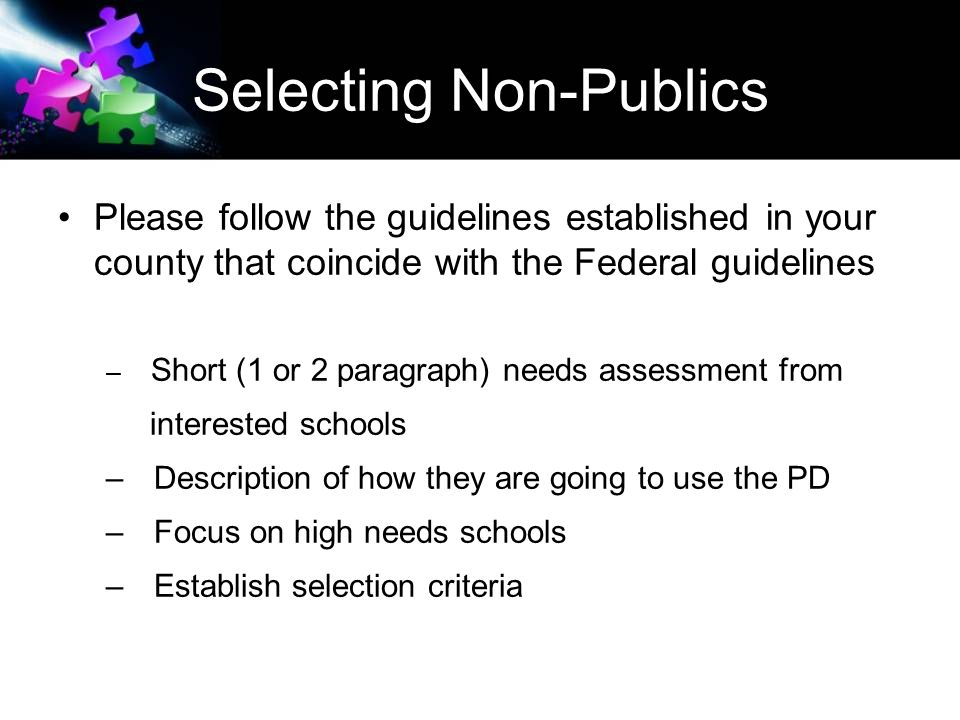 Selecting Non-Publics Please follow the guidelines established in your county that coincide with the Federal guidelines – Short (1 or 2 paragraph) needs assessment from interested schools – Description of how they are going to use the PD – Focus on high needs schools – Establish selection criteria