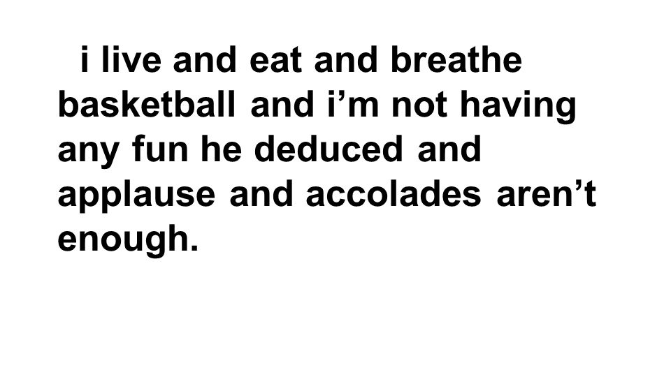 i live and eat and breathe basketball and i'm not having any fun he deduced and applause and accolades aren't enough.