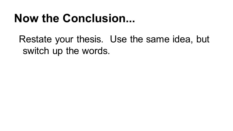 Now the Conclusion... Restate your thesis. Use the same idea, but switch up the words.