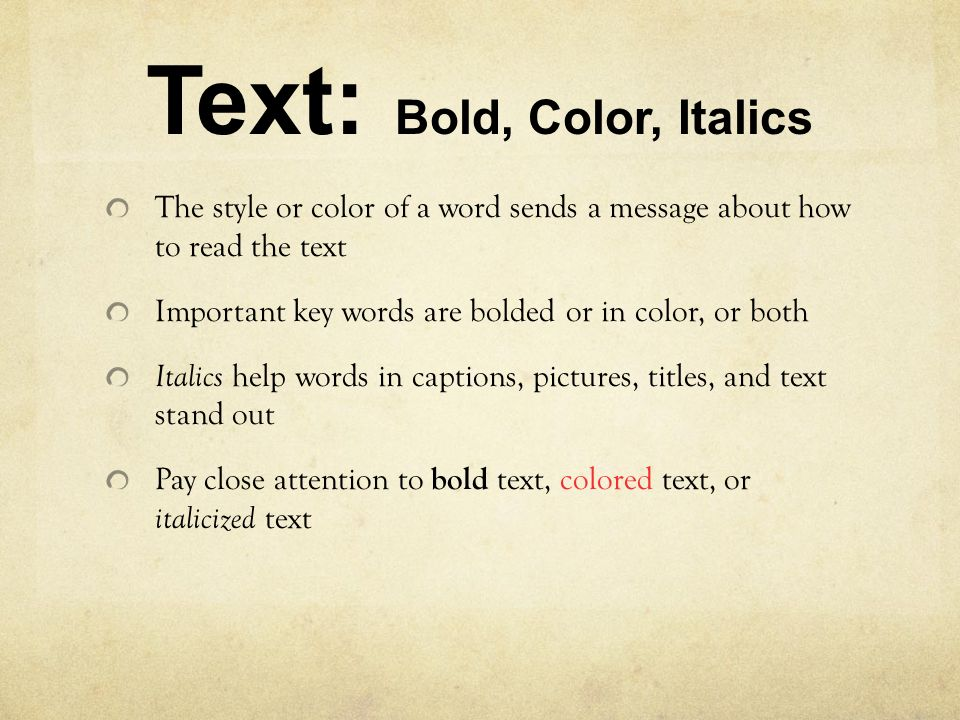 Text: Bold, Color, Italics The style or color of a word sends a message about how to read the text Important key words are bolded or in color, or both Italics help words in captions, pictures, titles, and text stand out Pay close attention to bold text, colored text, or italicized text