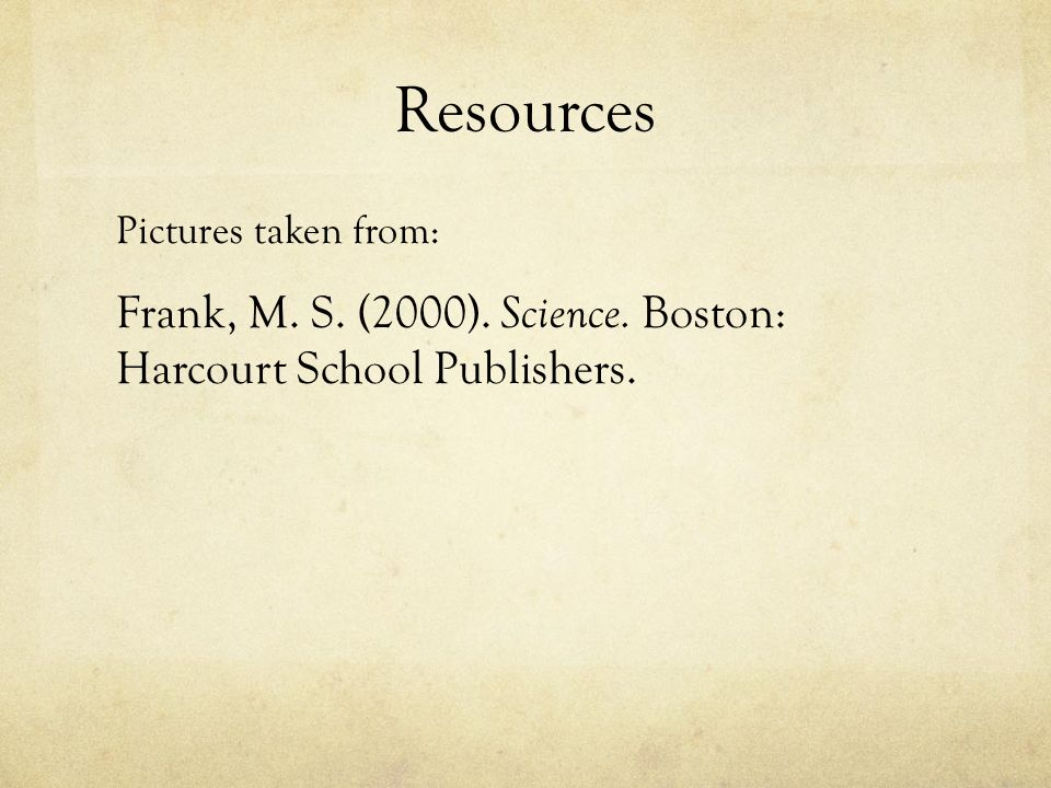 Resources Pictures taken from: Frank, M. S. (2000). Science. Boston: Harcourt School Publishers.