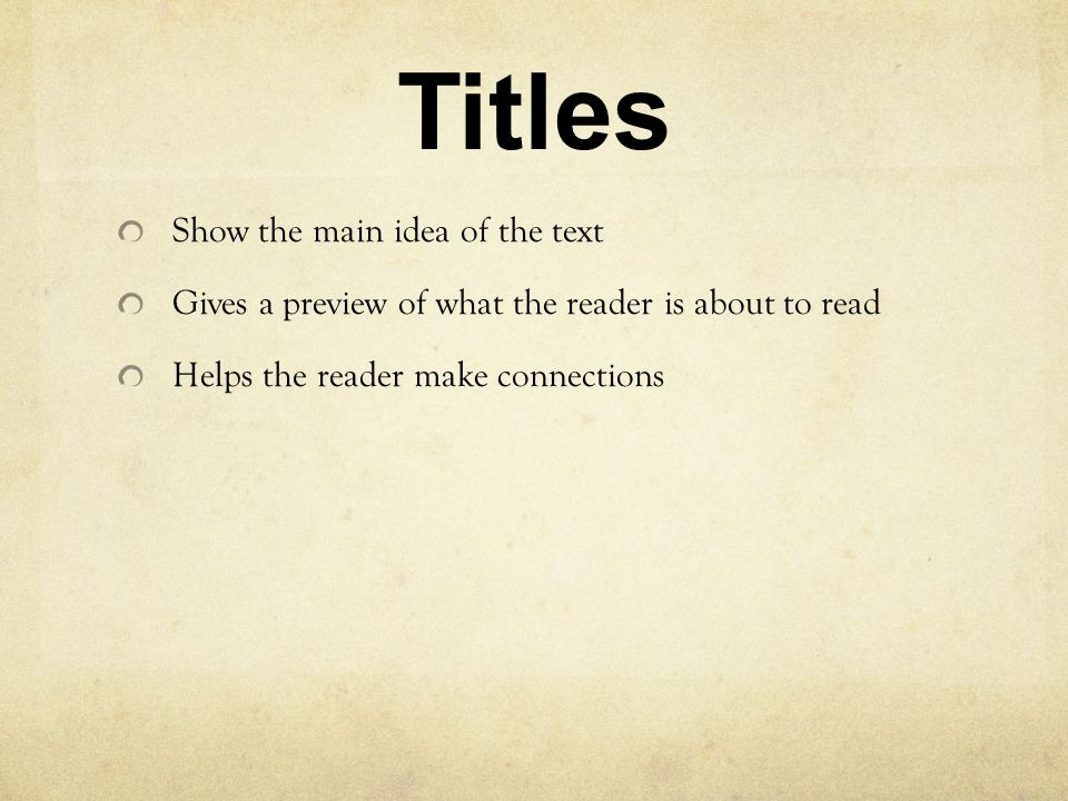Titles Show the main idea of the text Gives a preview of what the reader is about to read Helps the reader make connections