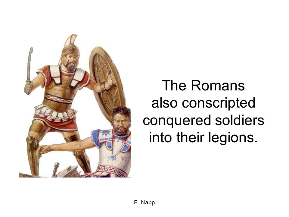 E. Napp The Romans also conscripted conquered soldiers into their legions.