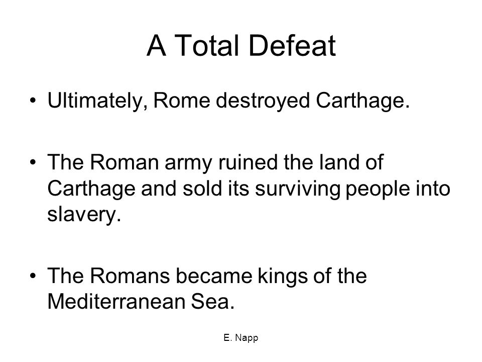 E. Napp A Total Defeat Ultimately, Rome destroyed Carthage.