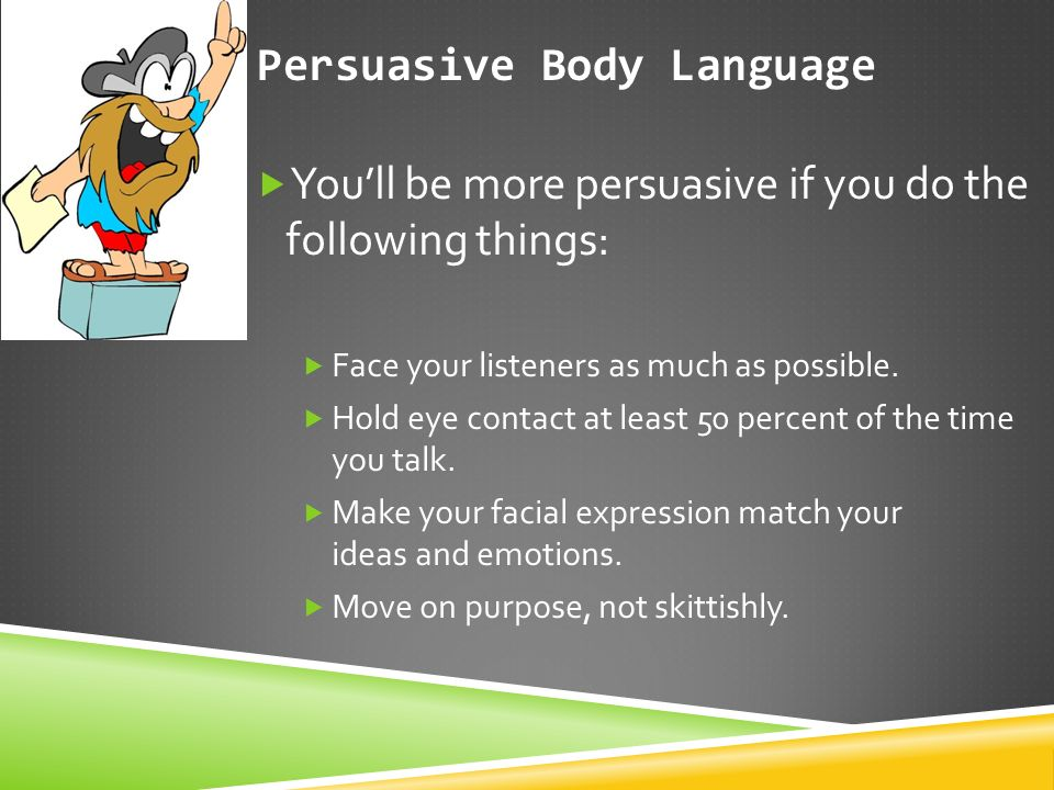 Persuasive Body Language  You'll be more persuasive if you do the following things:  Face your listeners as much as possible.