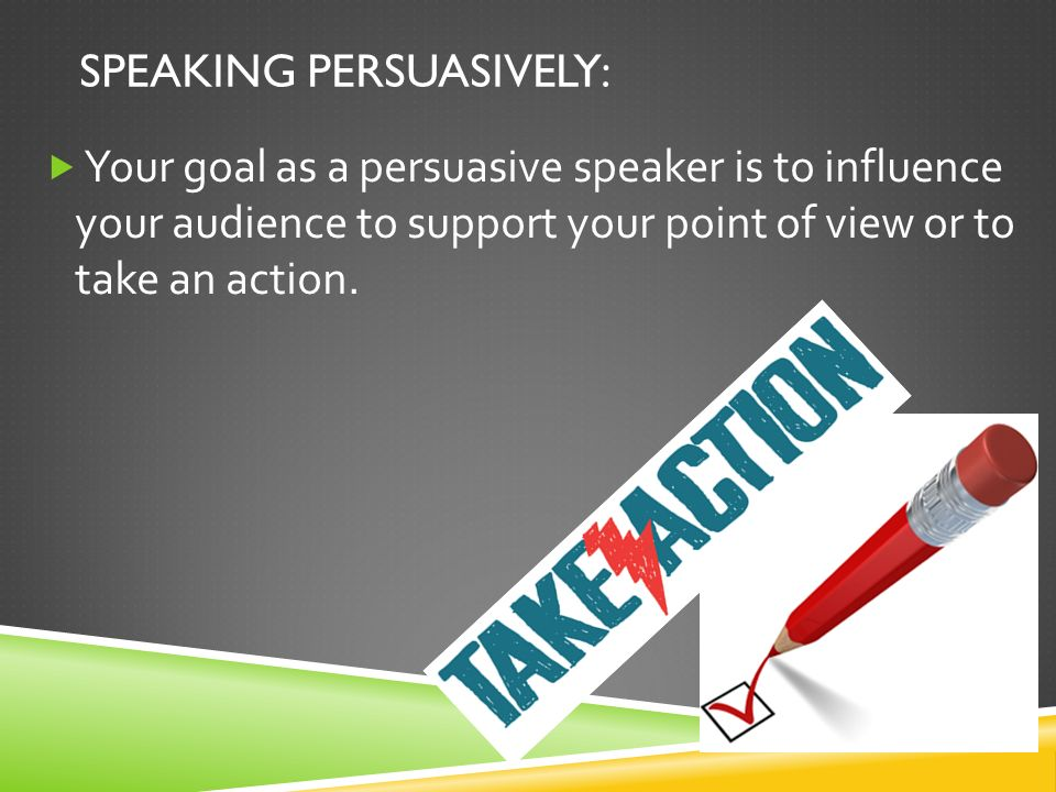 SPEAKING PERSUASIVELY:  Your goal as a persuasive speaker is to influence your audience to support your point of view or to take an action.