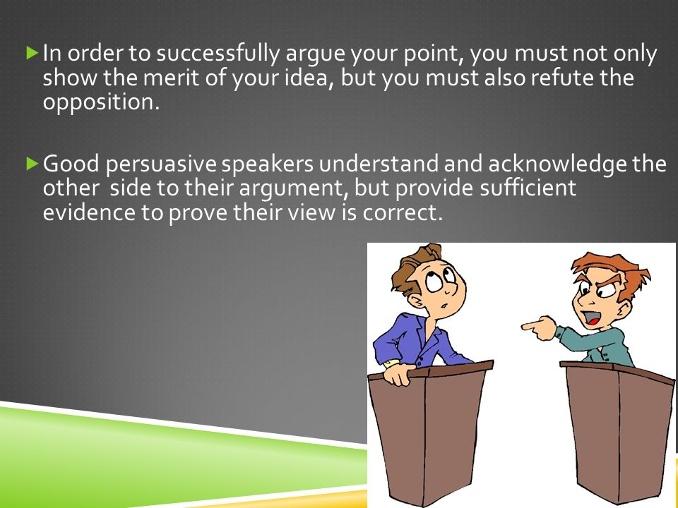  In order to successfully argue your point, you must not only show the merit of your idea, but you must also refute the opposition.