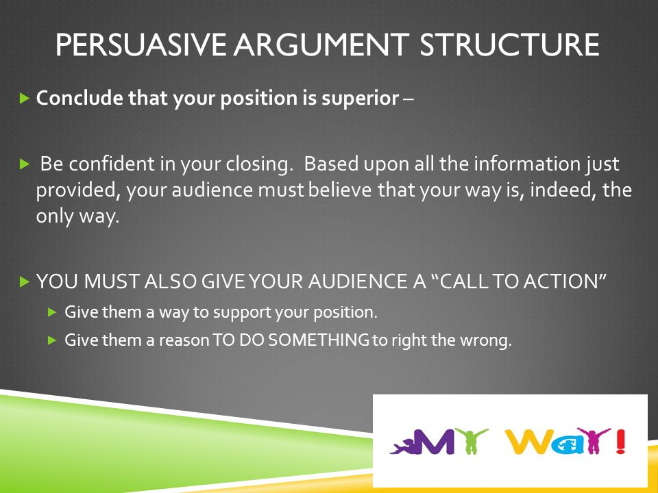 PERSUASIVE ARGUMENT STRUCTURE  Conclude that your position is superior –  Be confident in your closing.