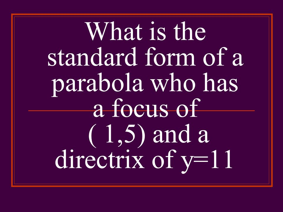 What is the standard form of a parabola who has a focus of ( 1,5) and a directrix of y=11