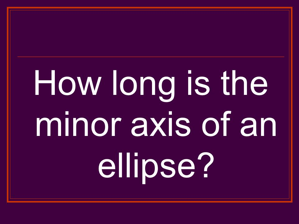 How long is the minor axis of an ellipse