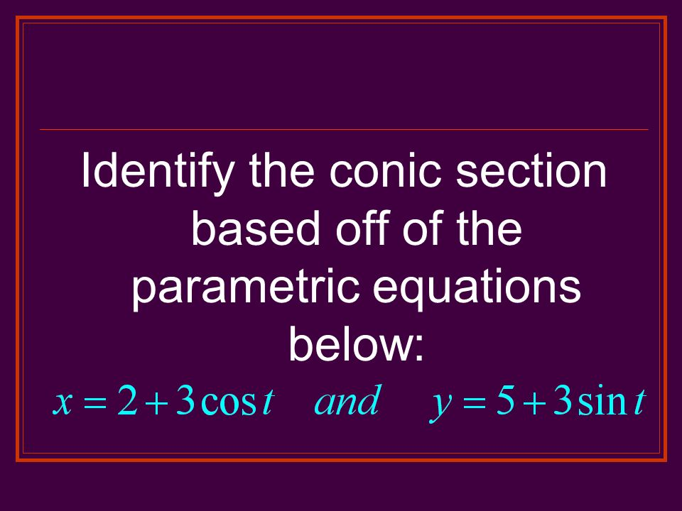 Identify the conic section based off of the parametric equations below: