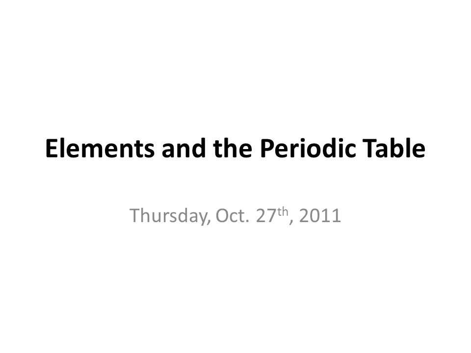 Elements And The Periodic Table Thursday Oct 27 Th Ppt Download