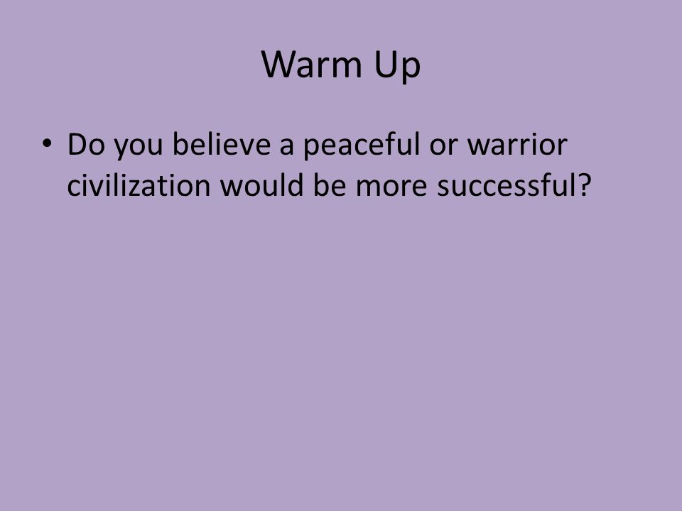 Warm Up Do you believe a peaceful or warrior civilization would be more successful