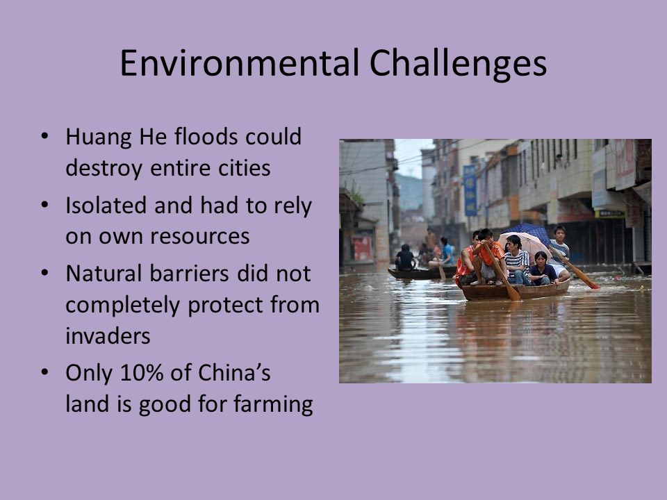 Environmental Challenges Huang He floods could destroy entire cities Isolated and had to rely on own resources Natural barriers did not completely protect from invaders Only 10% of China's land is good for farming