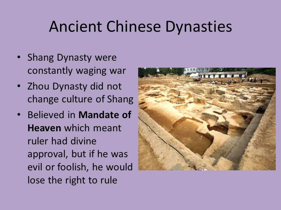 Ancient Chinese Dynasties Shang Dynasty were constantly waging war Zhou Dynasty did not change culture of Shang Believed in Mandate of Heaven which meant ruler had divine approval, but if he was evil or foolish, he would lose the right to rule