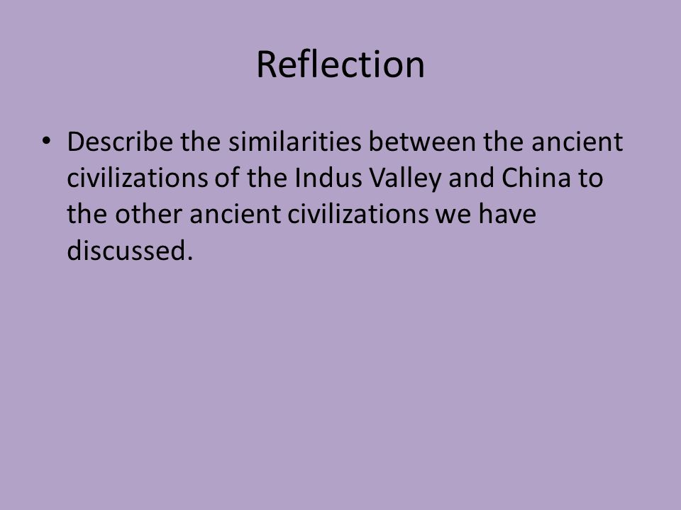 Reflection Describe the similarities between the ancient civilizations of the Indus Valley and China to the other ancient civilizations we have discussed.