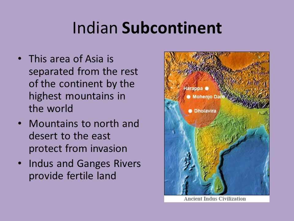 Indian Subcontinent This area of Asia is separated from the rest of the continent by the highest mountains in the world Mountains to north and desert to the east protect from invasion Indus and Ganges Rivers provide fertile land