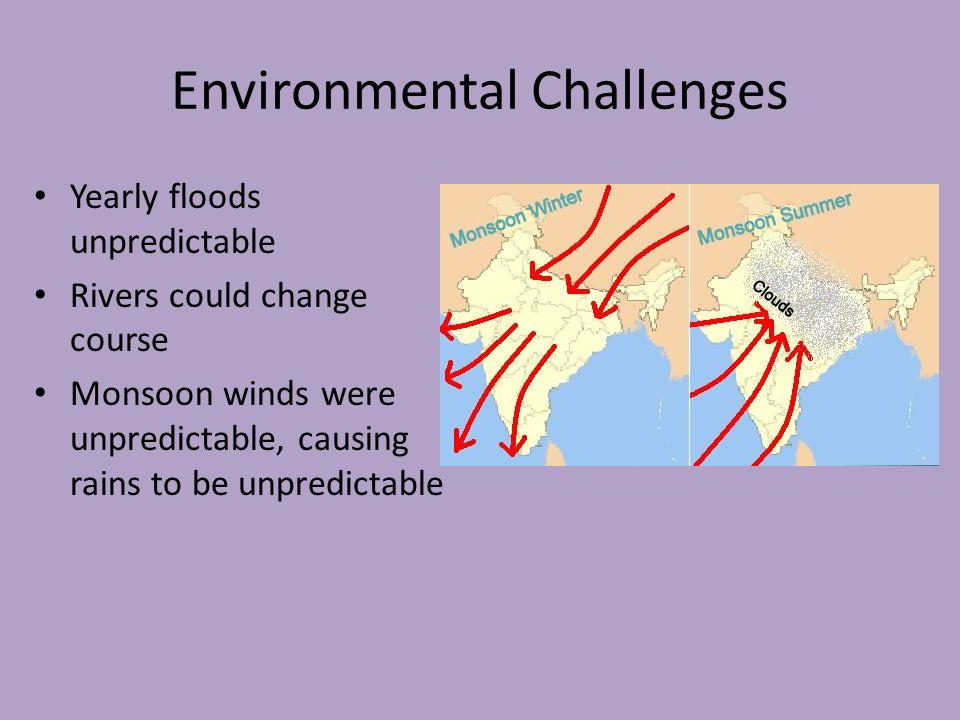 Environmental Challenges Yearly floods unpredictable Rivers could change course Monsoon winds were unpredictable, causing rains to be unpredictable