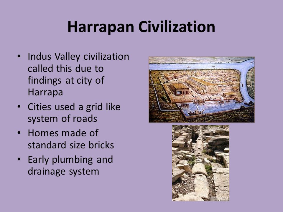 Harrapan Civilization Indus Valley civilization called this due to findings at city of Harrapa Cities used a grid like system of roads Homes made of standard size bricks Early plumbing and drainage system