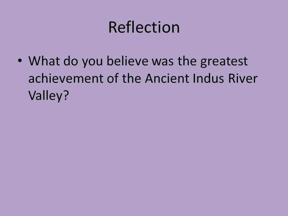 Reflection What do you believe was the greatest achievement of the Ancient Indus River Valley